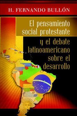 EL PENSAMIENTO SOCIAL PROTESTANTE Y EL DEBATE LATINOAMERICANO SOBRE EL DESARROLLO