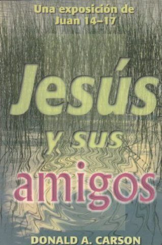 JESUS Y SUS AMIGOS (JUAN 14-17)